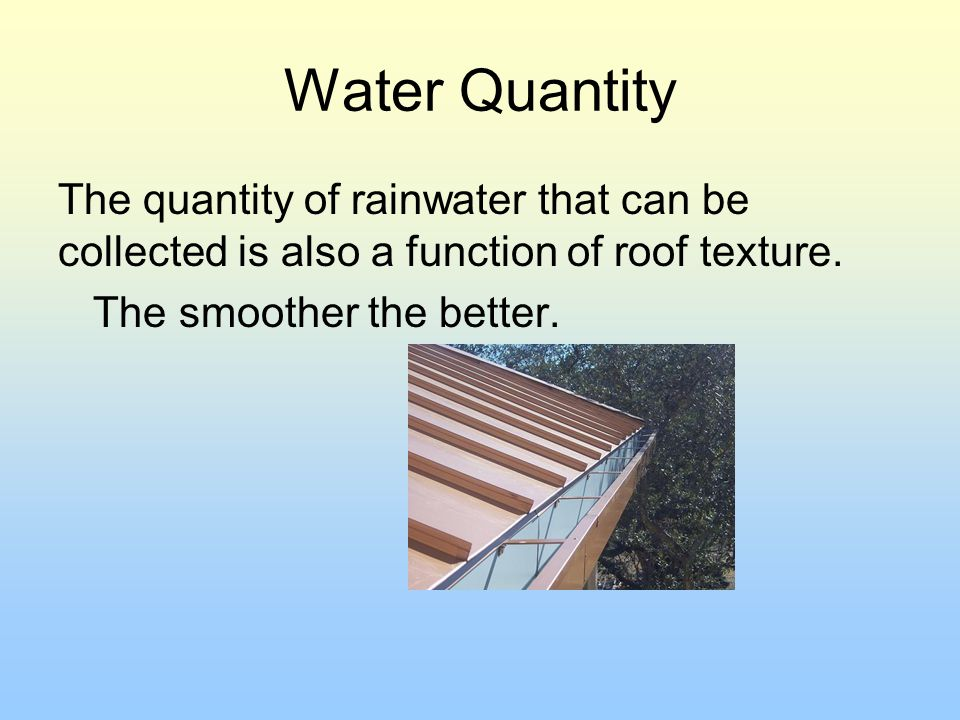 Water Quantity The quantity of rainwater that can be collected is also a function of roof texture.