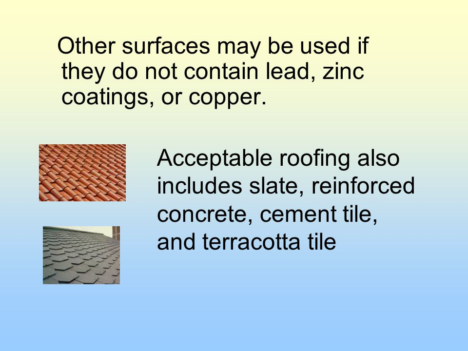 Other surfaces may be used if they do not contain lead, zinc coatings, or copper.