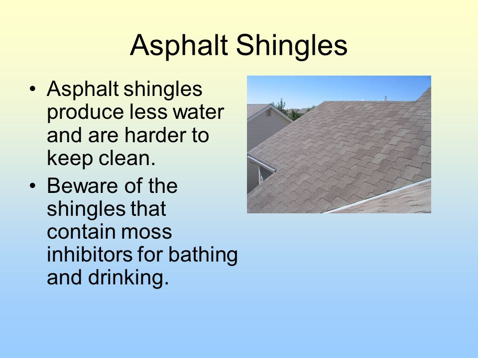 Asphalt Shingles Asphalt shingles produce less water and are harder to keep clean.