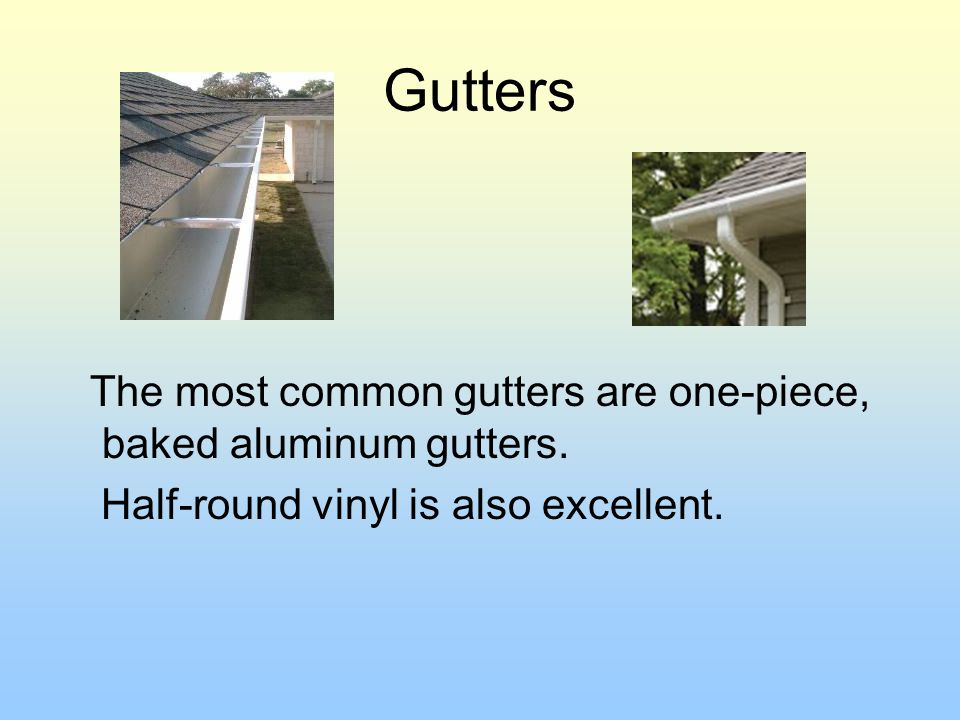 Gutters The most common gutters are one-piece, baked aluminum gutters.
