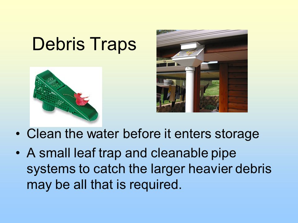 Debris Traps Clean the water before it enters storage