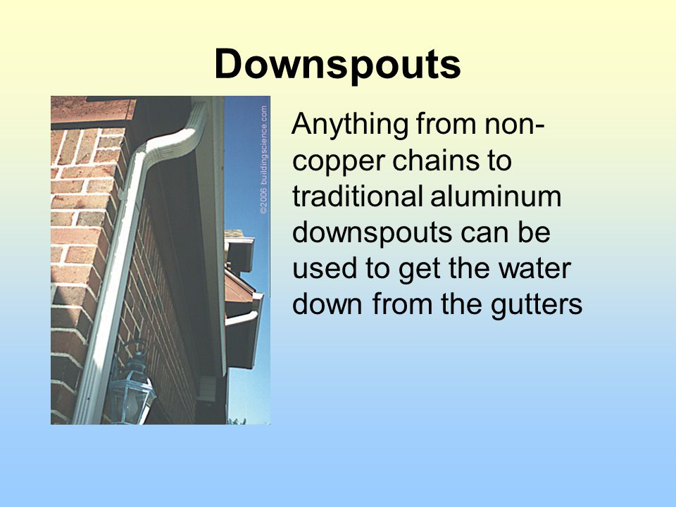 Downspouts Anything from non-copper chains to traditional aluminum downspouts can be used to get the water down from the gutters.