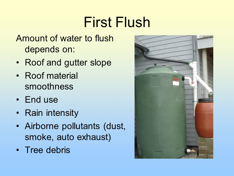 First Flush Amount of water to flush depends on: Roof and gutter slope
