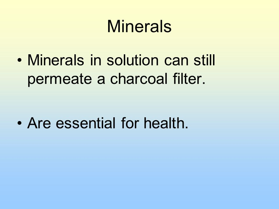 Minerals Minerals in solution can still permeate a charcoal filter.