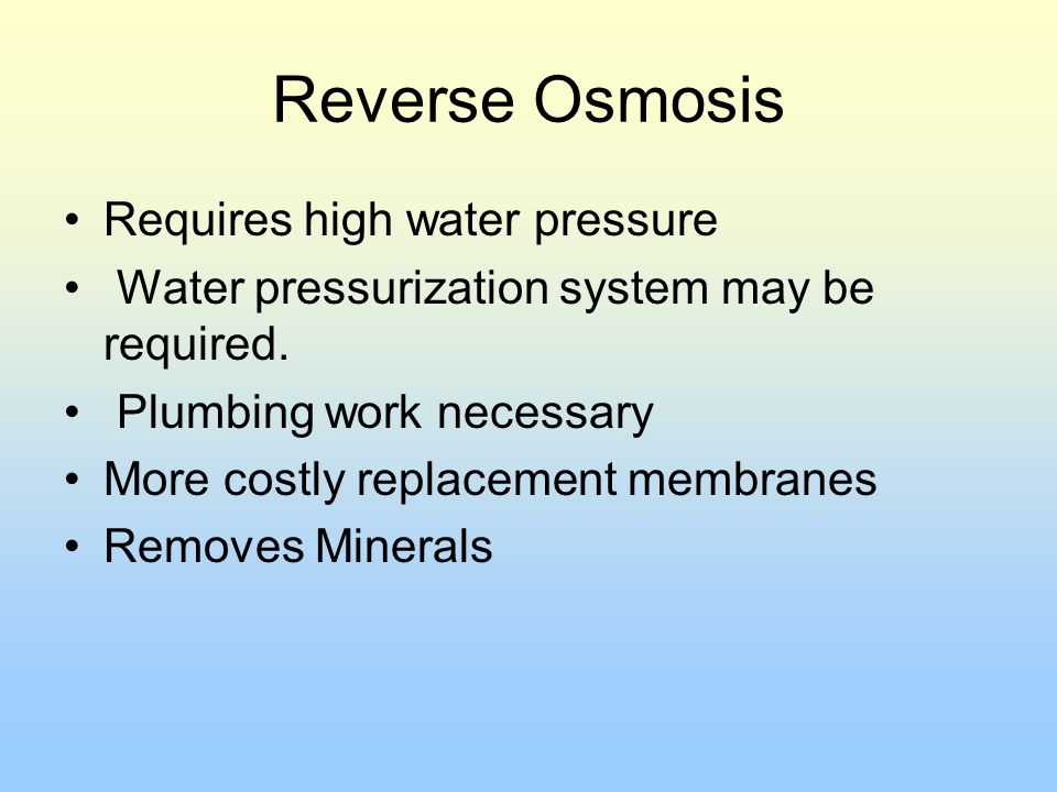 Reverse Osmosis Requires high water pressure