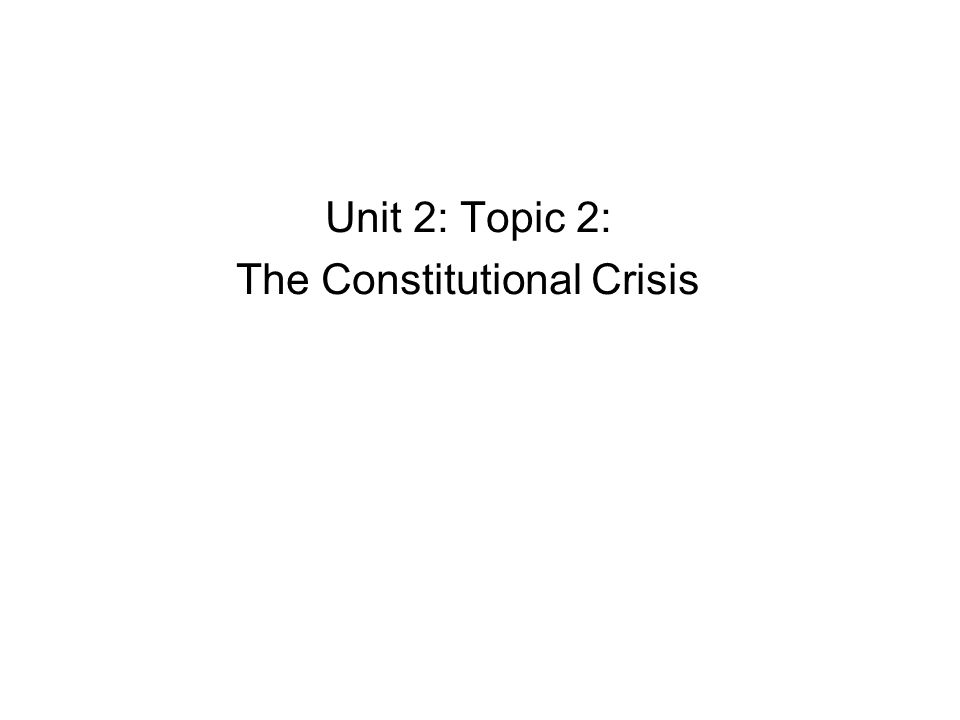 Unit 2: Topic 2: The Constitutional Crisis