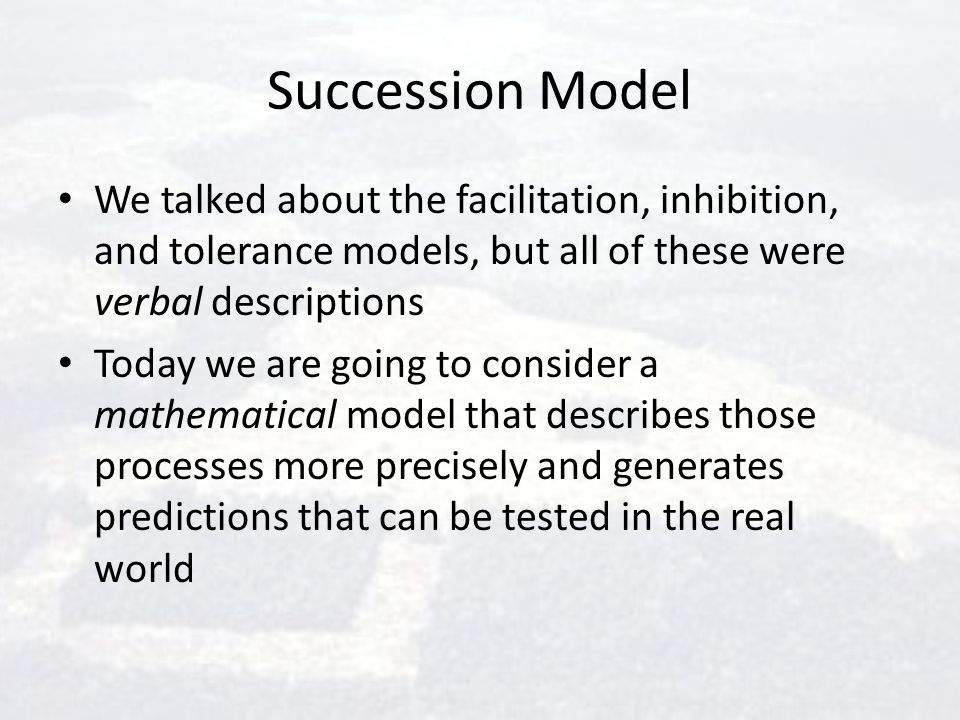 Succession Model We talked about the facilitation, inhibition, and tolerance models, but all of these were verbal descriptions.
