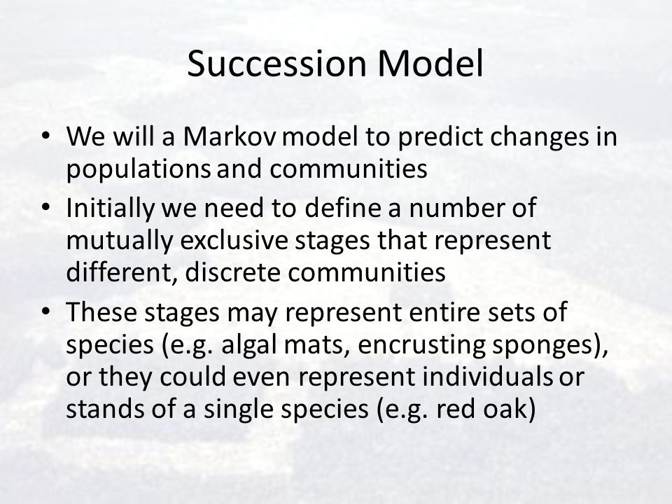 Succession Model We will a Markov model to predict changes in populations and communities.