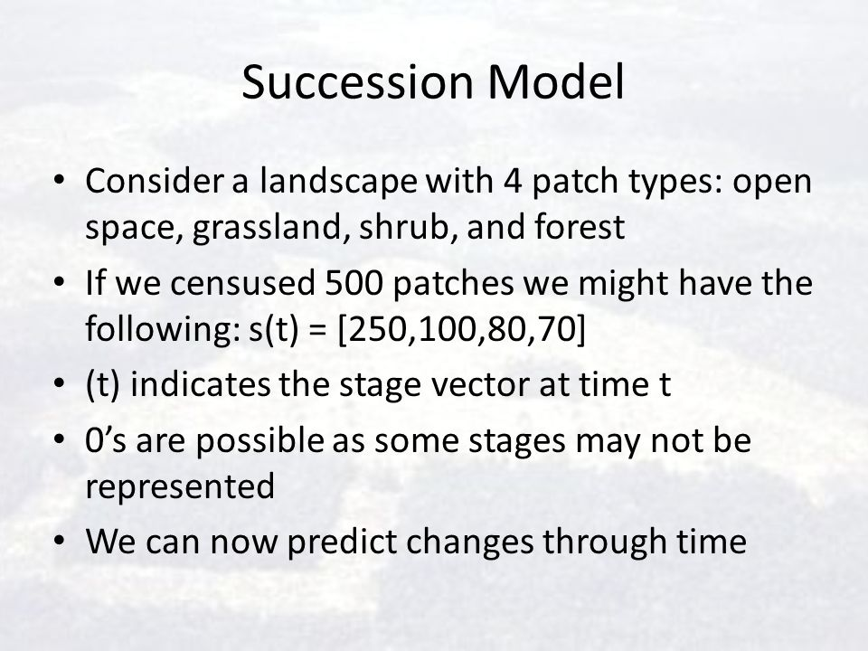Succession Model Consider a landscape with 4 patch types: open space, grassland, shrub, and forest.