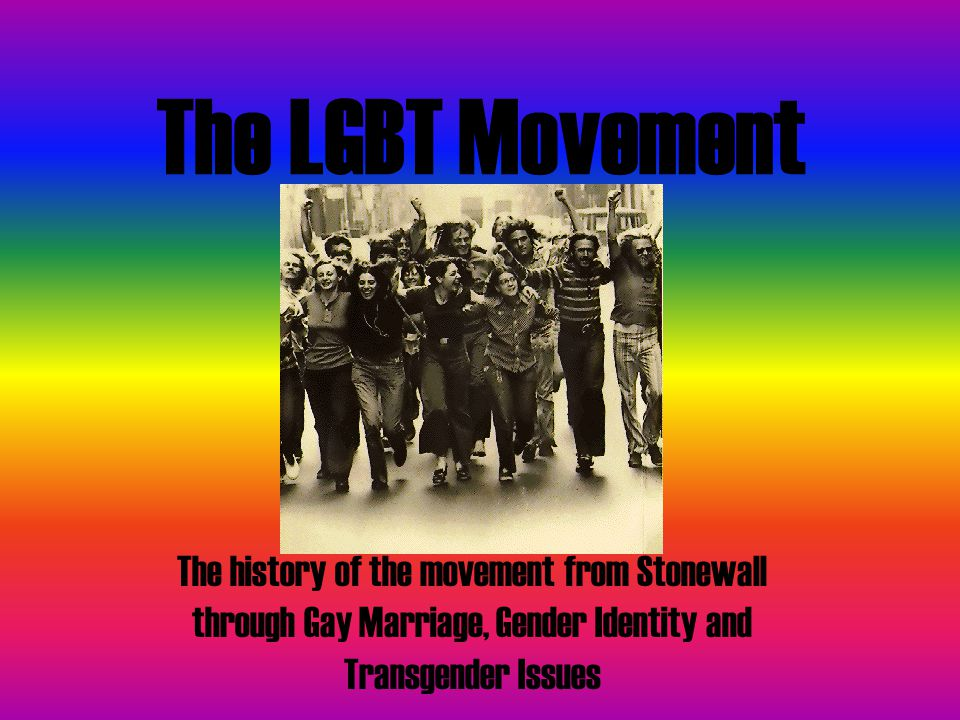 The LGBT Movement The history of the movement from Stonewall through Gay Marriage, Gender Identity and Transgender Issues.