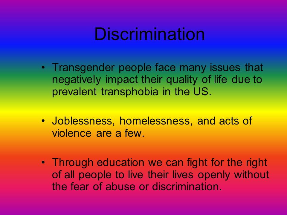 Discrimination Transgender people face many issues that negatively impact their quality of life due to prevalent transphobia in the US.