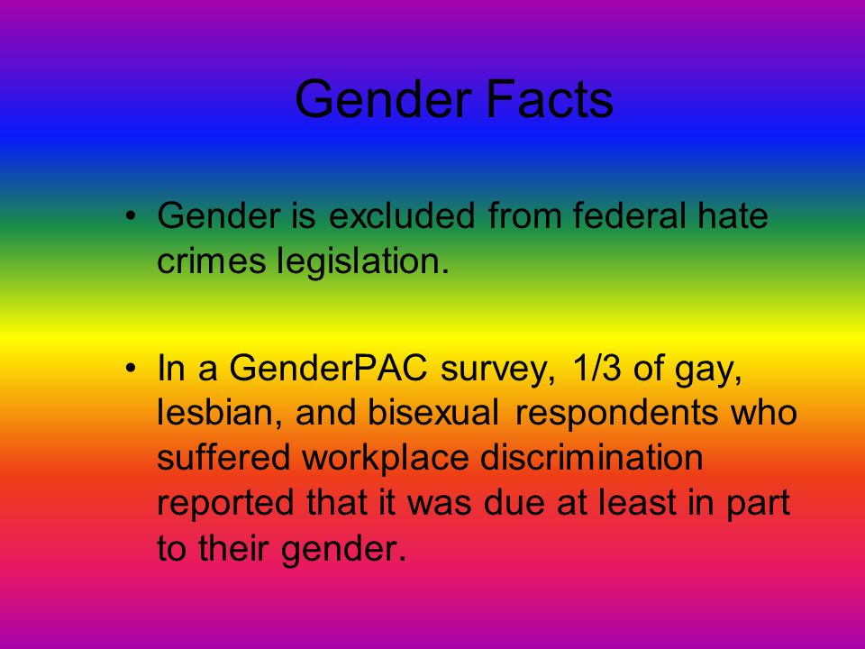 Gender Facts Gender is excluded from federal hate crimes legislation.