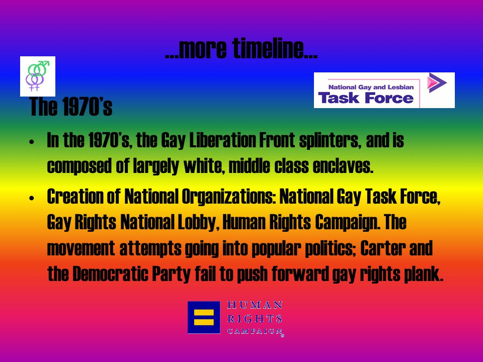 …more timeline… The 1970's. In the 1970's, the Gay Liberation Front splinters, and is composed of largely white, middle class enclaves.