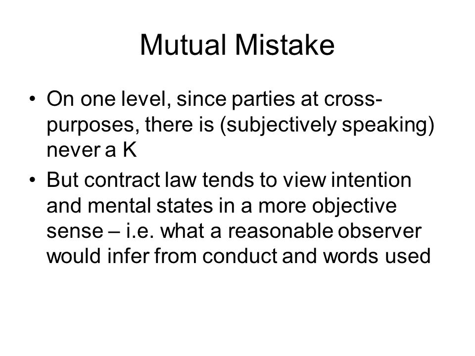 Mutual Mistake On one level, since parties at cross-purposes, there is (subjectively speaking) never a K.