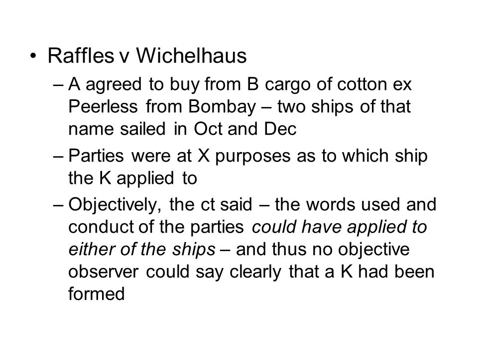 Raffles v Wichelhaus A agreed to buy from B cargo of cotton ex Peerless from Bombay – two ships of that name sailed in Oct and Dec.