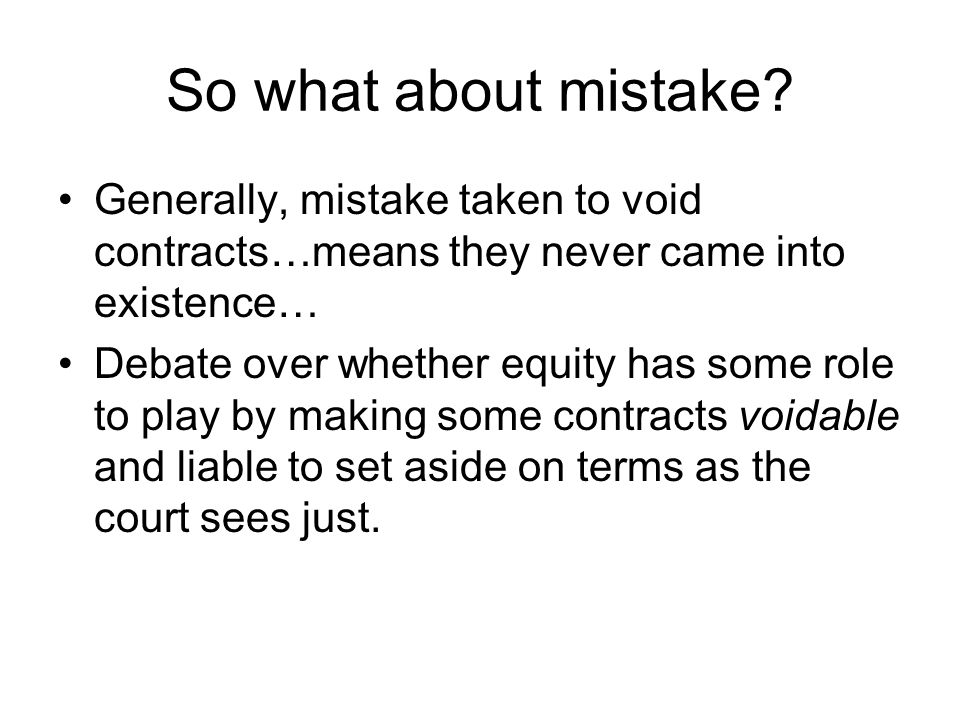 So what about mistake Generally, mistake taken to void contracts…means they never came into existence…