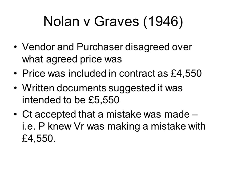 Nolan v Graves (1946) Vendor and Purchaser disagreed over what agreed price was. Price was included in contract as £4,550.