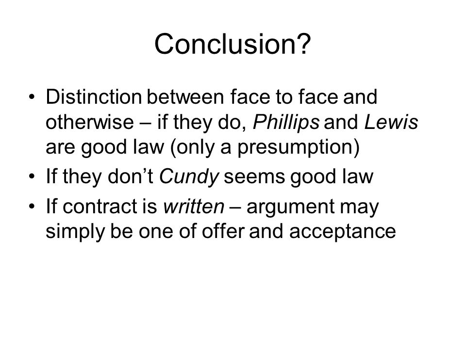 Conclusion Distinction between face to face and otherwise – if they do, Phillips and Lewis are good law (only a presumption)