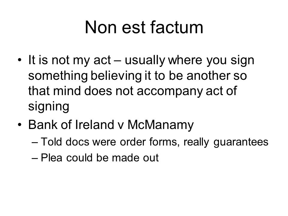 Non est factum It is not my act – usually where you sign something believing it to be another so that mind does not accompany act of signing.