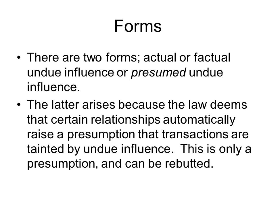 Forms There are two forms; actual or factual undue influence or presumed undue influence.