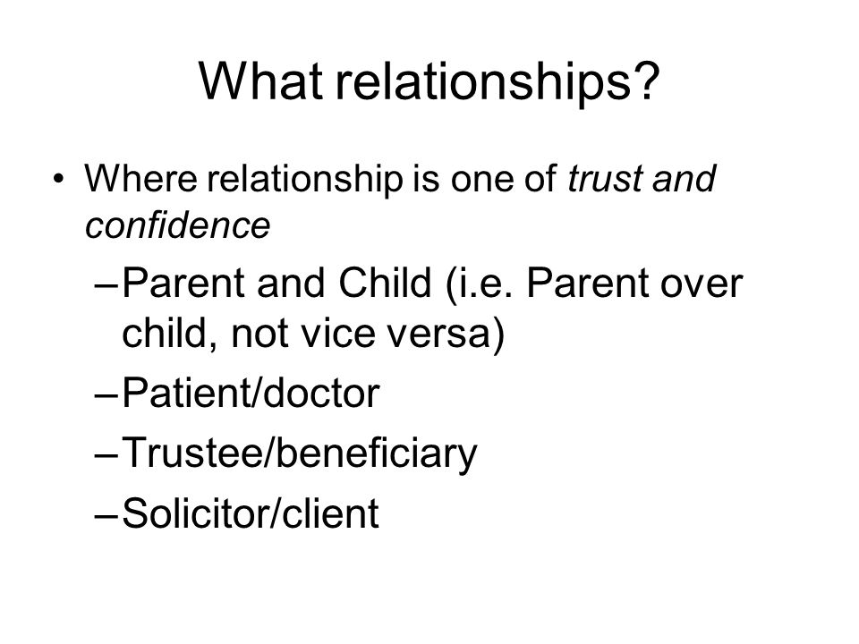 What relationships Where relationship is one of trust and confidence. Parent and Child (i.e. Parent over child, not vice versa)
