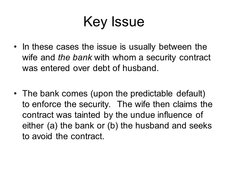 Key Issue In these cases the issue is usually between the wife and the bank with whom a security contract was entered over debt of husband.