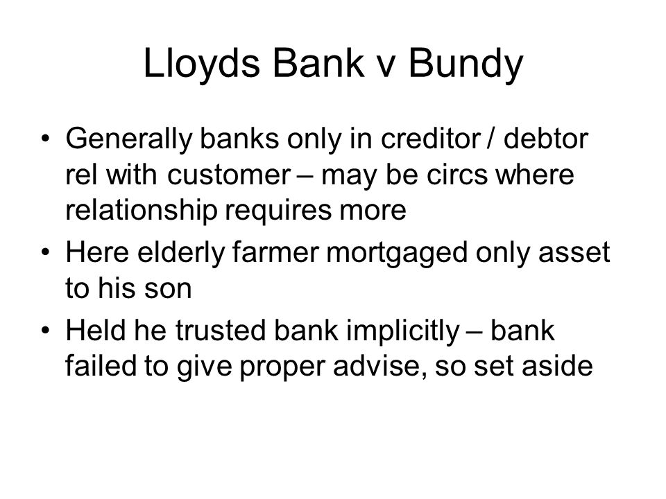 Lloyds Bank v Bundy Generally banks only in creditor / debtor rel with customer – may be circs where relationship requires more.