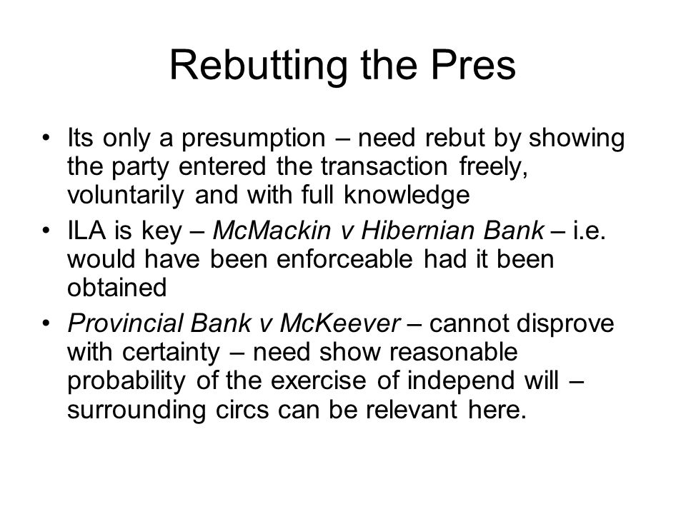 Rebutting the Pres Its only a presumption – need rebut by showing the party entered the transaction freely, voluntarily and with full knowledge.