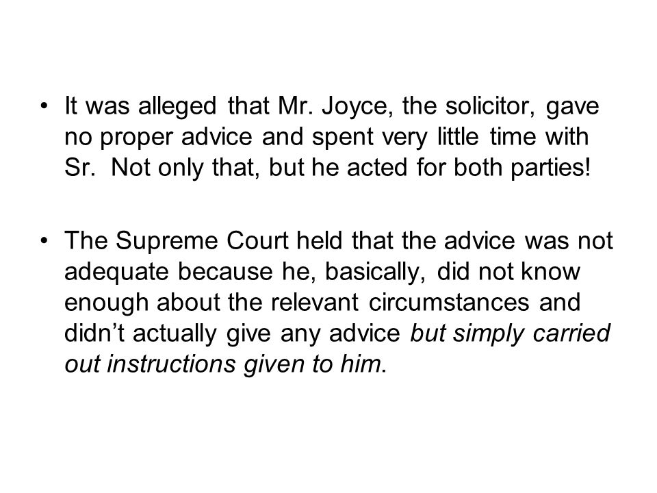 It was alleged that Mr. Joyce, the solicitor, gave no proper advice and spent very little time with Sr. Not only that, but he acted for both parties!