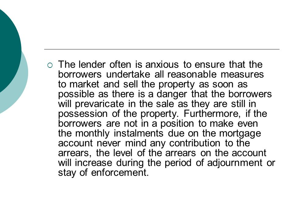 The lender often is anxious to ensure that the borrowers undertake all reasonable measures to market and sell the property as soon as possible as there is a danger that the borrowers will prevaricate in the sale as they are still in possession of the property.