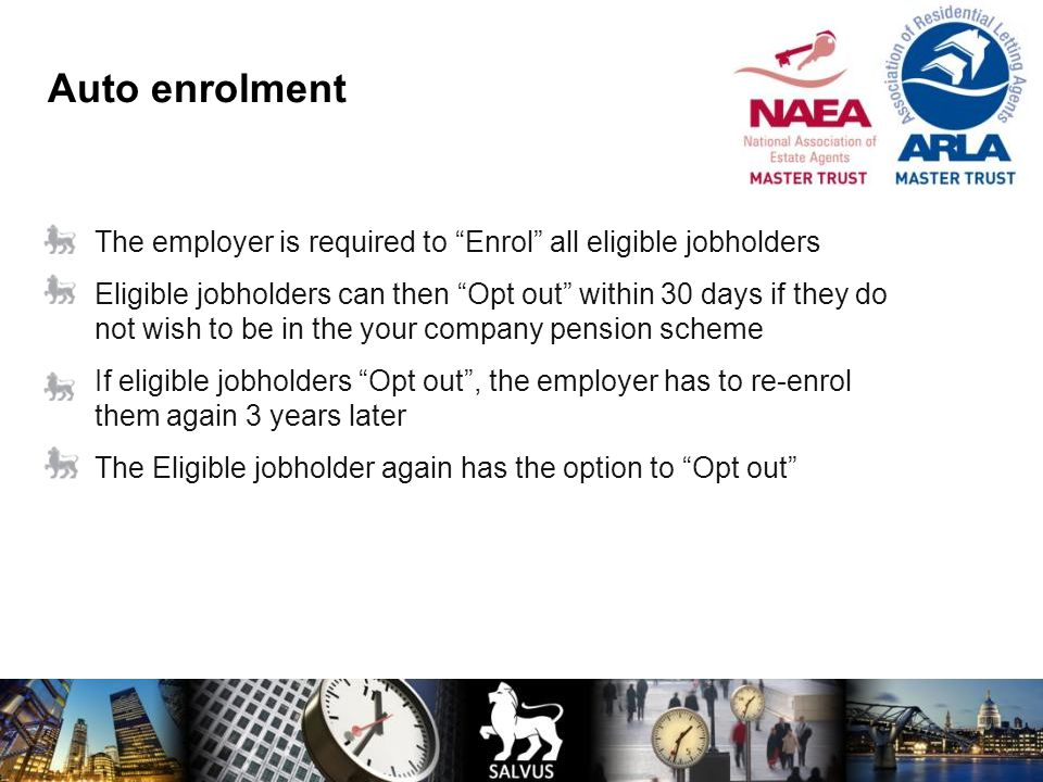 Auto enrolment The employer is required to Enrol all eligible jobholders.