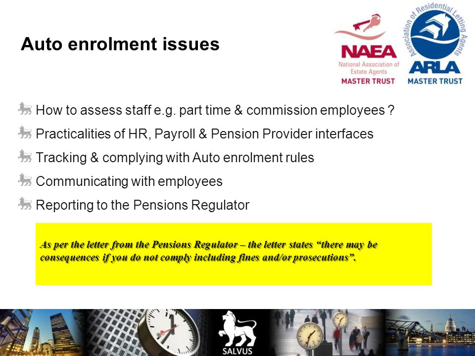 Auto enrolment issues How to assess staff e.g. part time & commission employees Practicalities of HR, Payroll & Pension Provider interfaces.