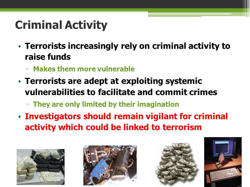 Criminal Activity Terrorists increasingly rely on criminal activity to raise funds. Makes them more vulnerable.