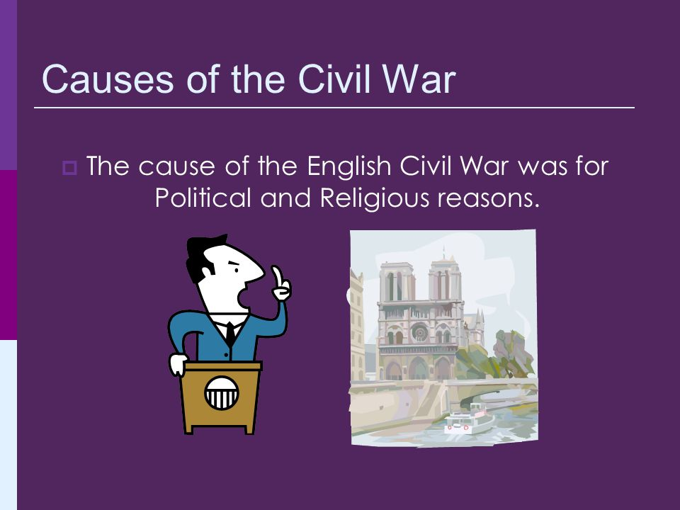 Causes of the Civil War The cause of the English Civil War was for Political and Religious reasons.