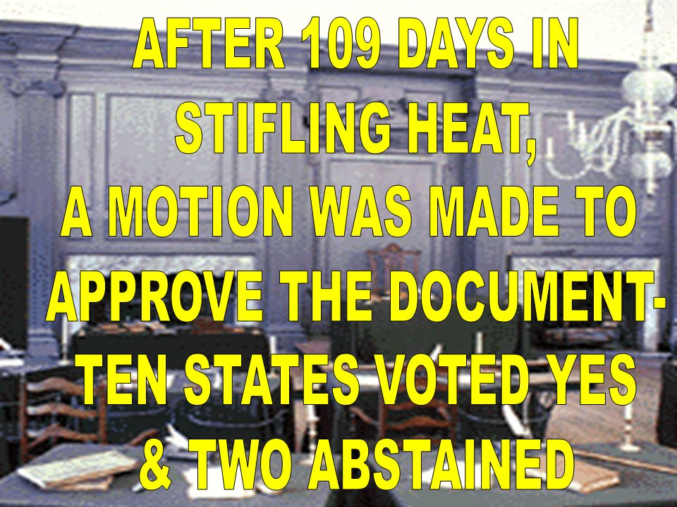 AFTER 109 DAYS IN STIFLING HEAT, A MOTION WAS MADE TO. APPROVE THE DOCUMENT- TEN STATES VOTED YES.