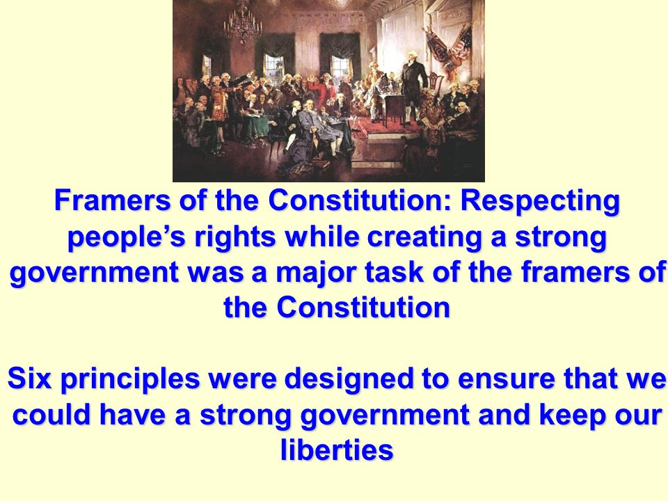 Framers of the Constitution: Respecting people's rights while creating a strong government was a major task of the framers of the Constitution