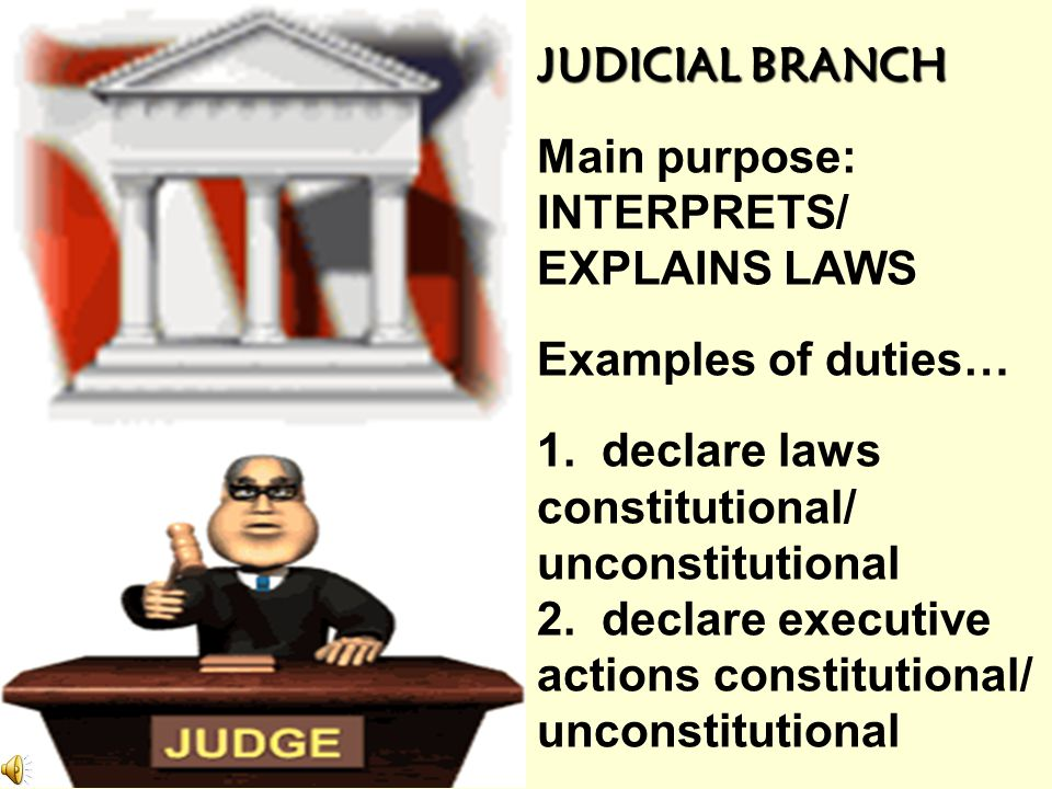 JUDICIAL BRANCH Main purpose: INTERPRETS/ EXPLAINS LAWS. Examples of duties… 1. declare laws. constitutional/