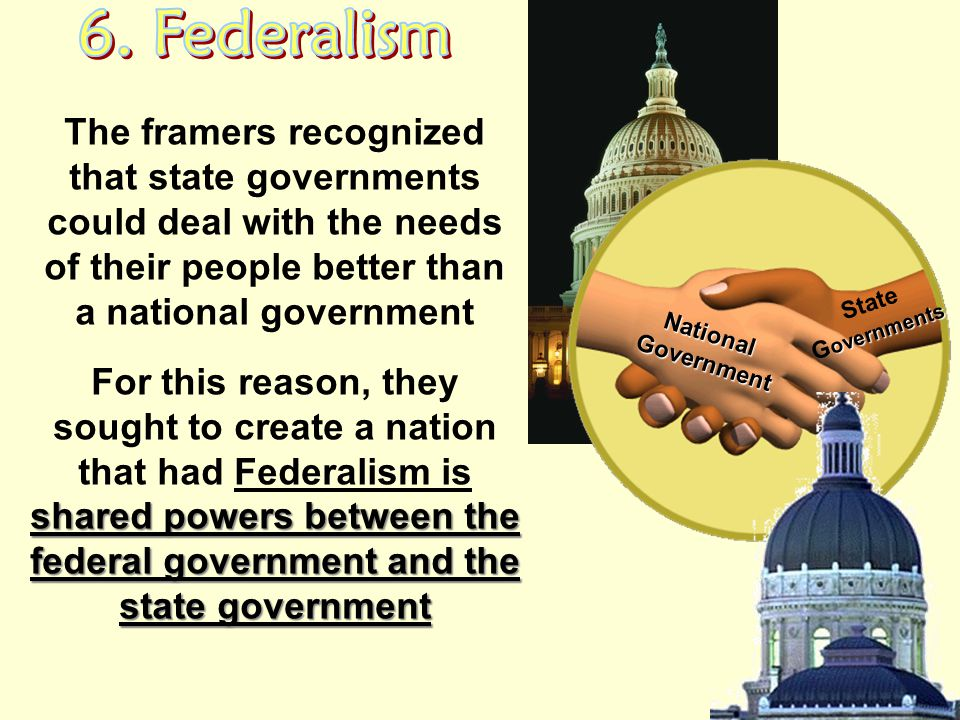 6. Federalism The framers recognized that state governments could deal with the needs of their people better than a national government.