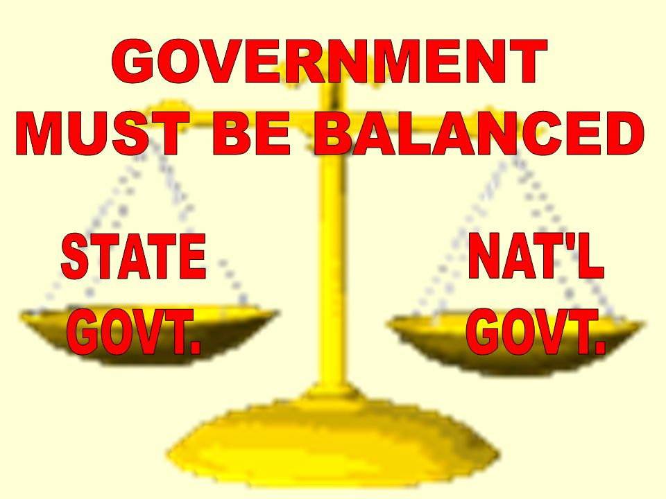 GOVERNMENT MUST BE BALANCED STATE GOVT. NAT L GOVT.