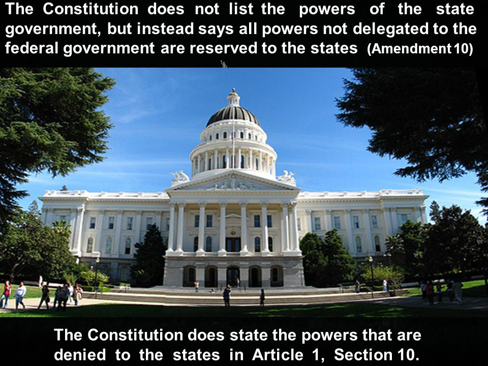 The Constitution does not list the powers of the state government, but instead says all powers not delegated to the federal government are reserved to the states (Amendment 10)