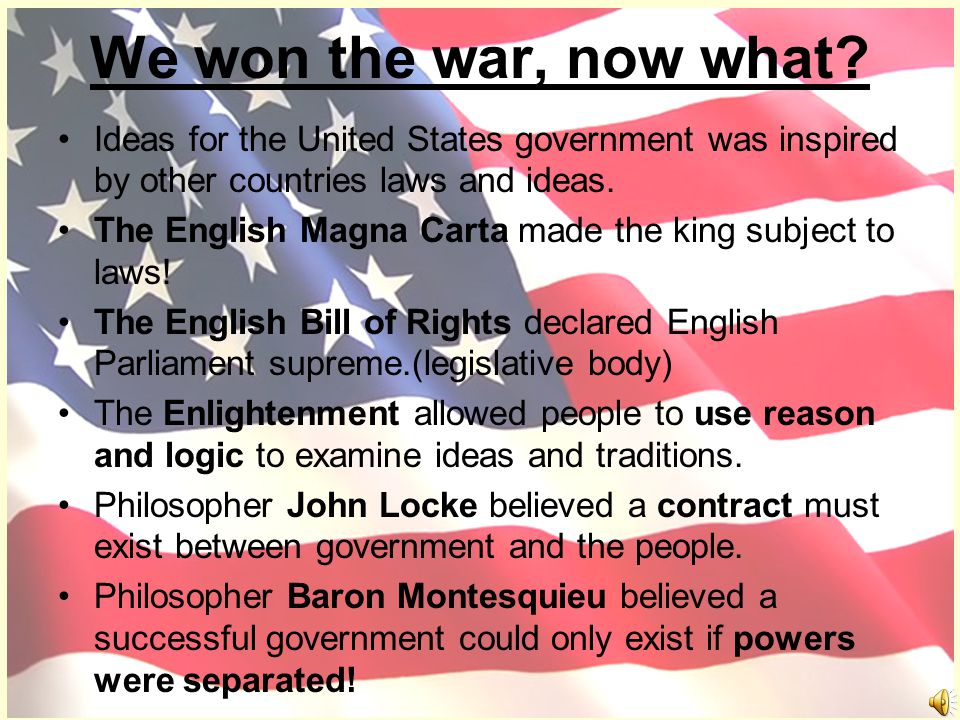 We won the war, now what Ideas for the United States government was inspired by other countries laws and ideas.