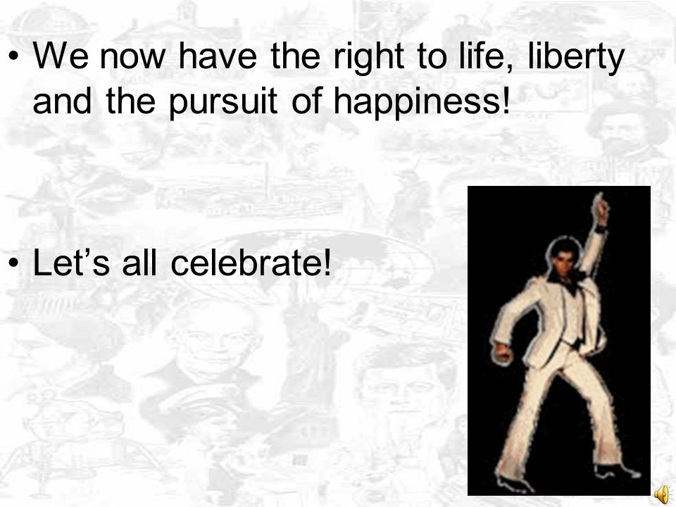 We now have the right to life, liberty and the pursuit of happiness!