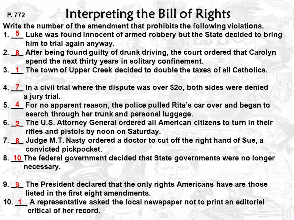Interpreting the Bill of Rights Write the number of the amendment that prohibits the following violations. 1. ___ Luke was found innocent of armed robbery but the State decided to bring him to trial again anyway. 2. ___ After being found guilty of drunk driving, the court ordered that Carolyn spend the next thirty years in solitary confinement. 3. ___ The town of Upper Creek decided to double the taxes of all Catholics. 4. ___ In a civil trial where the dispute was over $2o, both sides were denied a jury trial. 5. ___ For no apparent reason, the police pulled Rita's car over and began to search through her trunk and personal luggage. 6. ___ The U.S. Attorney General ordered all American citizens to turn in their rifles and pistols by noon on Saturday. 7. ___ Judge M.T. Nasty ordered a doctor to cut off the right hand of Sue, a convicted pickpocket. 8. ___The federal government decided that State governments were no longer necessary. 9. ___ The President declared that the only rights Americans have are those listed in the first eight amendments. 10. ___ A representative asked the local newspaper not to print an editorial critical of her record.