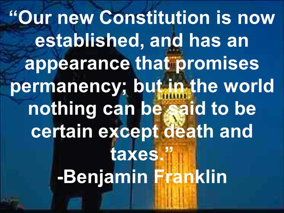 Our new Constitution is now established, and has an appearance that promises permanency; but in the world nothing can be said to be certain except death and taxes.