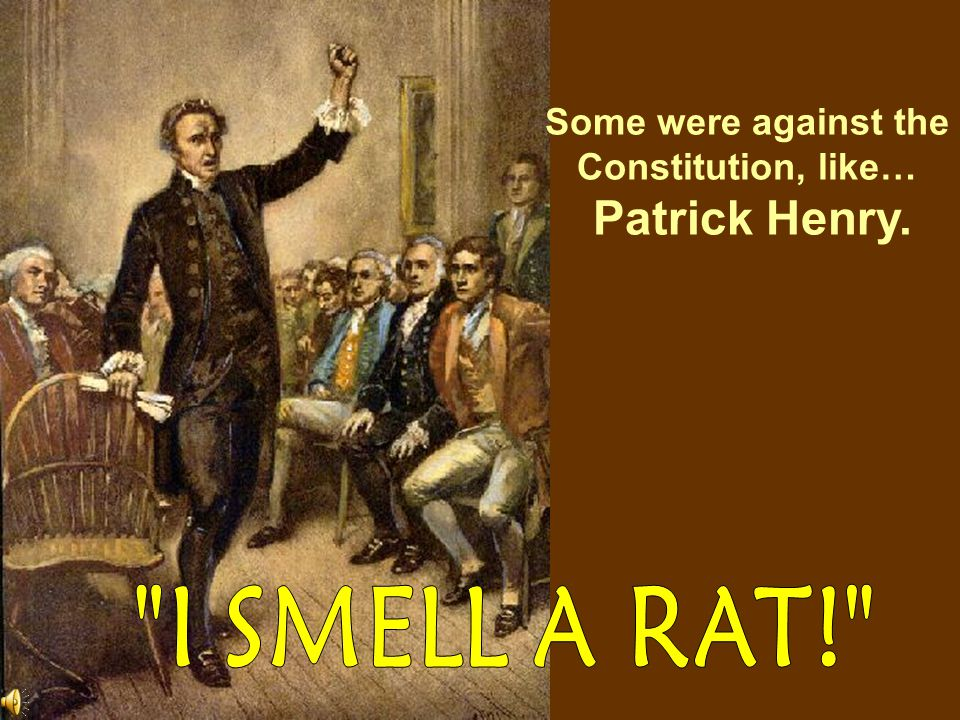 Patrick Henry. I SMELL A RAT! Some were against the