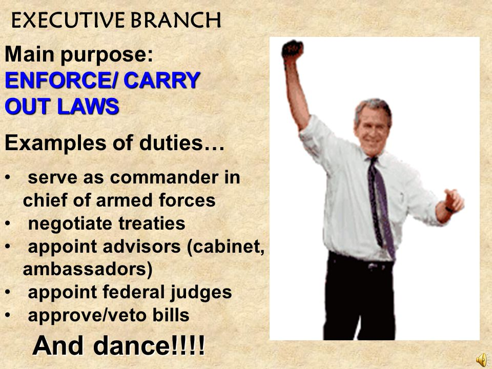 And dance!!!! EXECUTIVE BRANCH Main purpose: ENFORCE/ CARRY OUT LAWS