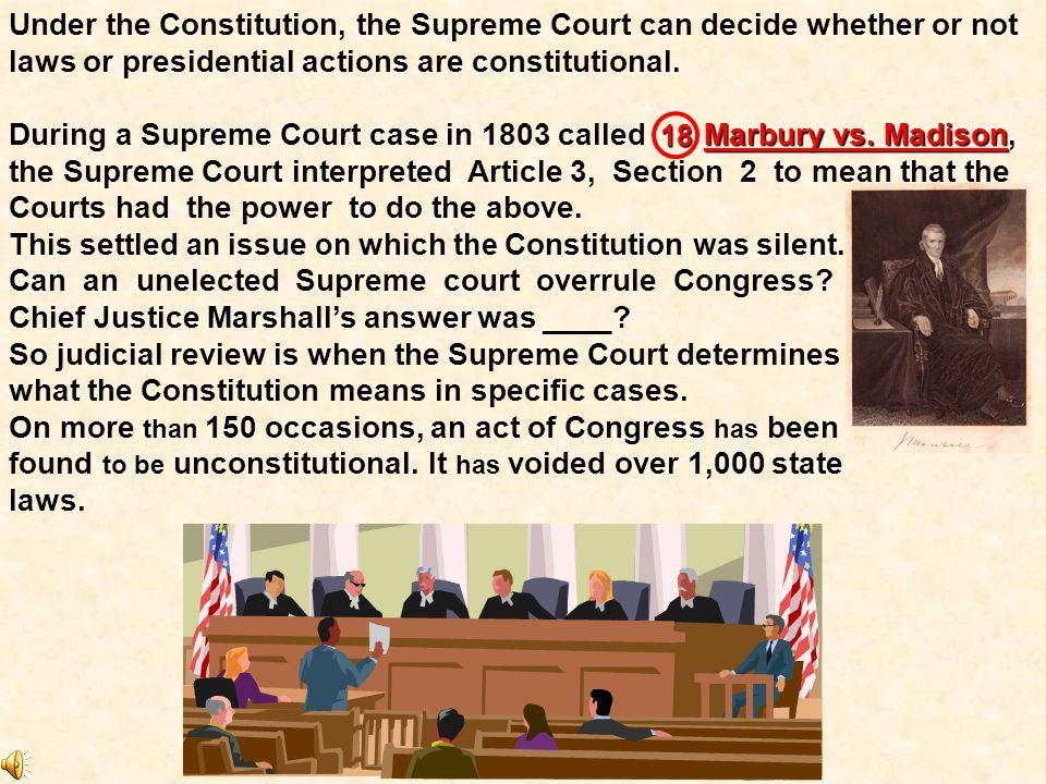 Under the Constitution, the Supreme Court can decide whether or not laws or presidential actions are constitutional.