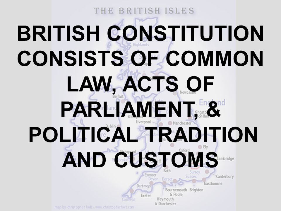 BRITISH CONSTITUTION CONSISTS OF COMMON LAW, ACTS OF PARLIAMENT, & POLITICAL TRADITION AND CUSTOMS