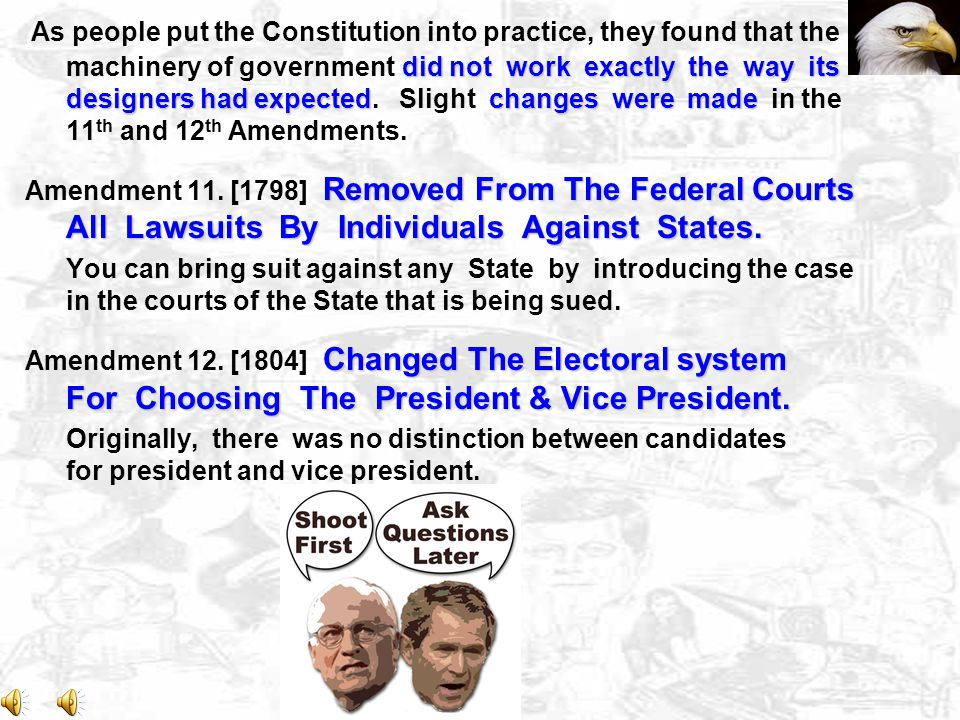 As people put the Constitution into practice, they found that the machinery of government did not work exactly the way its designers had expected. Slight changes were made in the 11th and 12th Amendments.