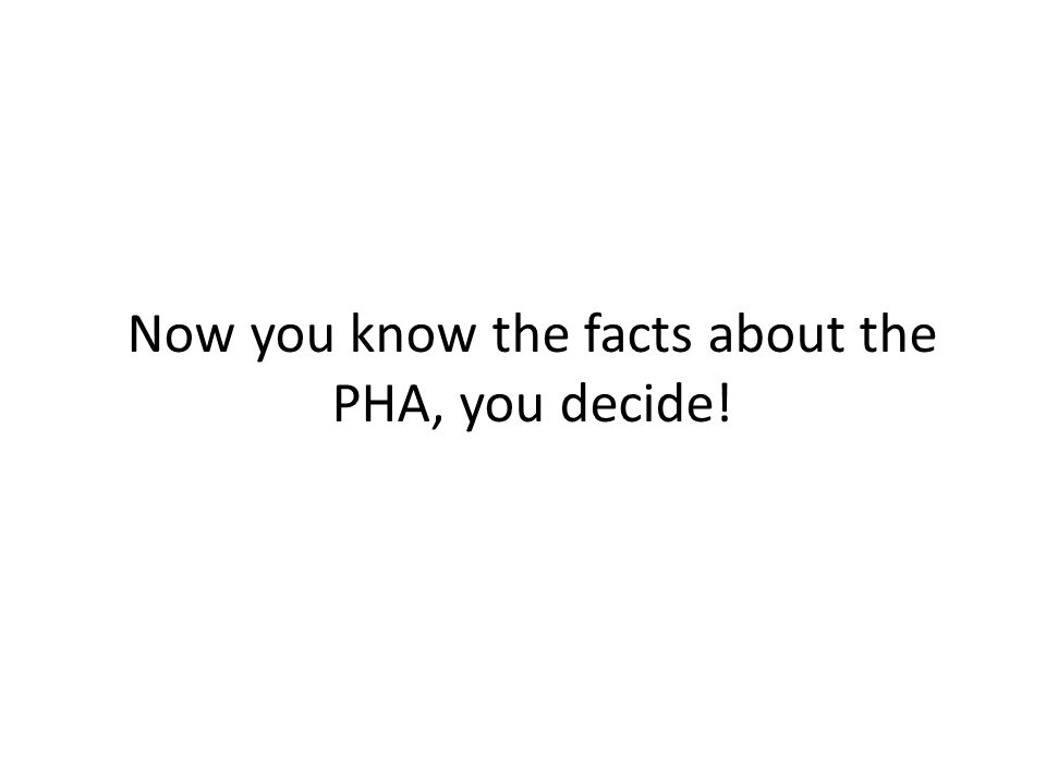 Now you know the facts about the PHA, you decide!